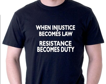 Political or protest t-shirt. When injustice becomes law resistance becomes duty.