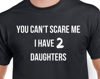 Fathers Day Shirt - You Cant Scare Me I have 2 Daughters - Fathers Day and Valentines Gift Shirt for Dad - Dad with Two Daughters