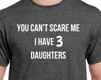 Funny Dad of 3 Shirt - Fathers Day Shirt - You cant scare me I have three daughters