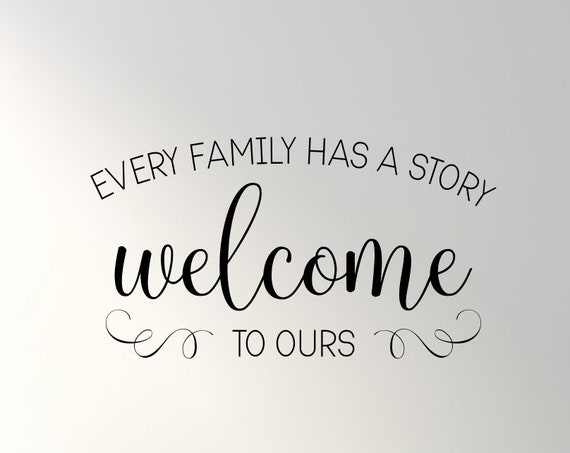 Every Family Has a Story Welcome To Ours Decal