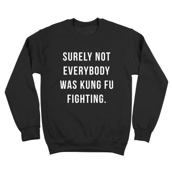 Surely Not Everybody Was Kung Fu Fighting Funny Crewneck Sweatshirt DT1917 8a5kQujyo