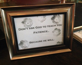 "Sign bold font ""Don't ask God to teach you patience...because he will."" champagne frame desktop"