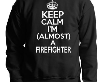 Keep Calm I Am Almost A Firefighter Sweatshirt Gift For Future Firefighter Sweater
