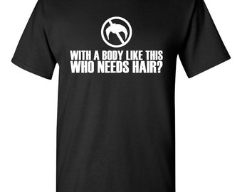With a body like this, who needs hair? tshirt. bald and proud shirt. bald pride tshirt. bald pride tee. gift for relative.  TH-111