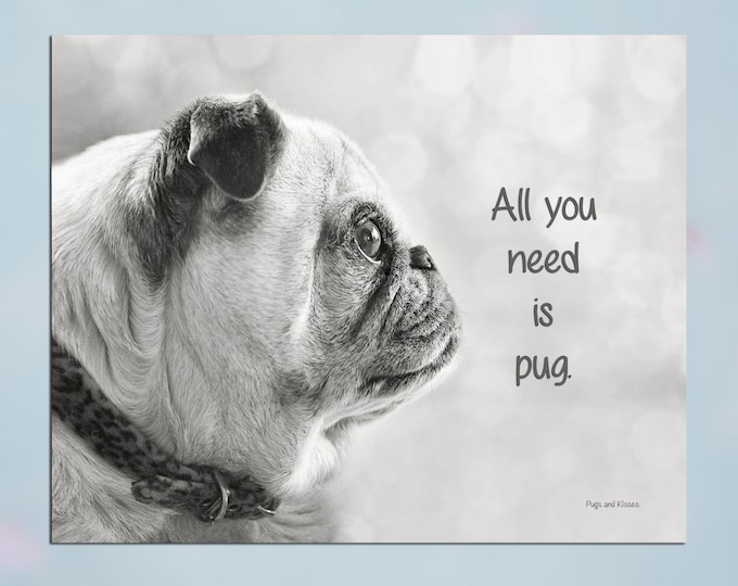 Pug Wall Art - All You Need Is Pug - Pug Art Print - Pug Gift - Pug Gift by Pugs and Kisses 5x7 8x10 11x14 16x20