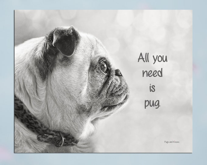 NEW! Pug Wall Art - All You Need Is Pug - Pug Art Print - Pug Gift - Pug Gift by Pugs and Kisses 5x7 8x10 11x14 16x20