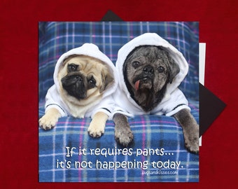 MAG of the MONTH New! Pug Magnet - If It Requires Pants - 5x5 Pug magnet - by Pugs and Kisses
