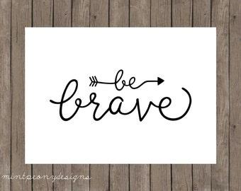 Be Brave.  5x7 digital printable.  Home decor print.