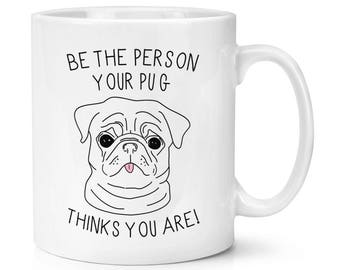 Be The Person Your Pug Thinks You Are 10oz Mug Cup