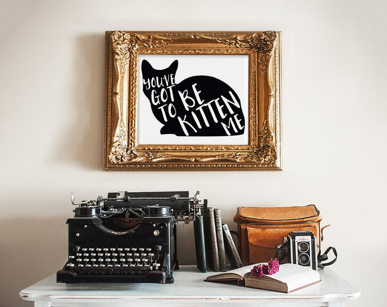 You've Got To be Kitten Me print wall art quotes quotes image 0