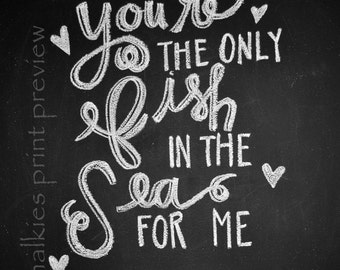 Chalkboard Print-8x10- You're the Only Fish in the Sea for Me