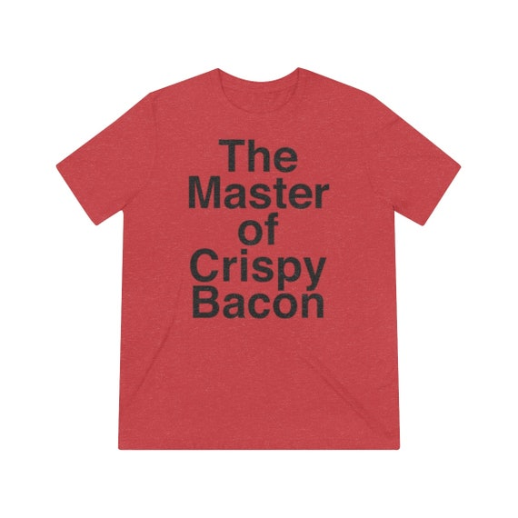 The Master of Crispy Bacon Unisex Triblend Tee