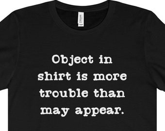 Funny Shirt - Object In Shirt Is More Trouble Than May Appear - Unisex Short Sleeve Tee