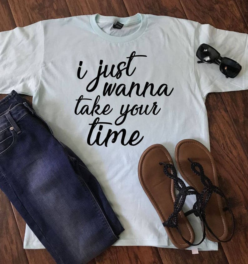 c30b4269f I Just Wanna Take Your Time Tee