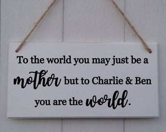 Personalised Mother's Day Sign | To The World You May Just Be A Mother | You are the World | Mothers Day Gift | Mothers Day Plaque |Mum Gift