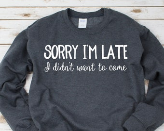 Sorry I'm Late I Didn't Want to Come Sweater Jumper - Funny Novelty Sweatshirts