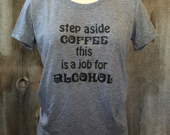 Step Aside Coffee This Is A Job For Alcohol Tee