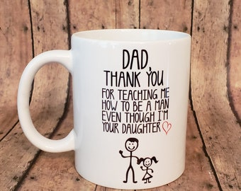 Dad, Thank You Mug - Thank You for Teaching Me How To Be a Man Even Though I'm Your Daughter Mug - Fathers Day Mug - Father Daughter Gift