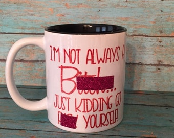 I'm Not Always a Bitch, Just Kidding Go Fuck Yourself Coffee Mug - Resting Bitch Face Coffee Mug - Best Friend Gift - Gift For Her
