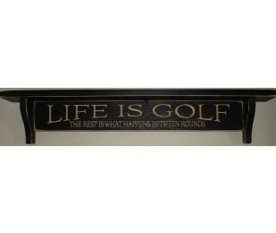 Life is Golf  The rest is what happens between rounds  -  Shelf