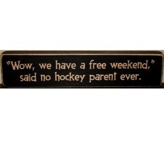 """""""Wow, we have a free weekend,"""" said no hockey parent ever.  -  Sign"""