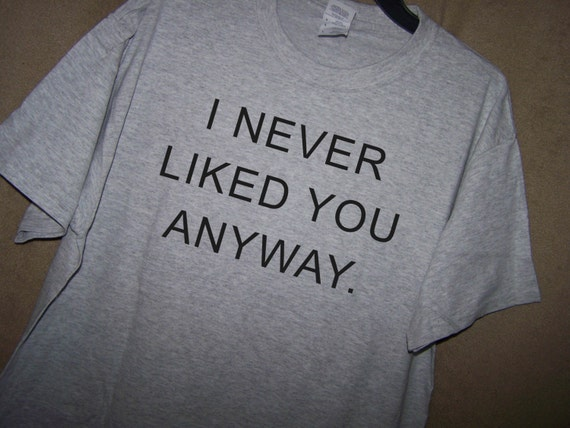 I Never Liked You Anyway T Shirt Angry Boyfriend Or Girlfriend Etsy