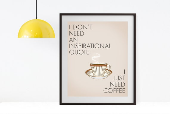 I Dont Need An Inspirational Quote I Just Need Coffee Etsy