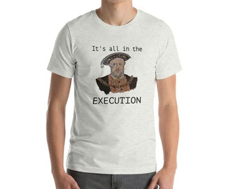 Henry VIII famous quote, It's all in the Execution , Tudor England, short sleeved T Shrt
