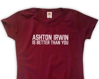 d92f7c14a93 Ashton Irwin Is Better Than You T-Shirt