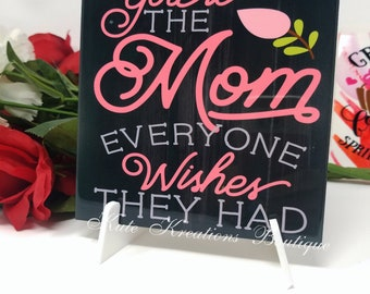 You are the Mom every one wishes they had/Decoratie Tiles/Mother's Day Gift.