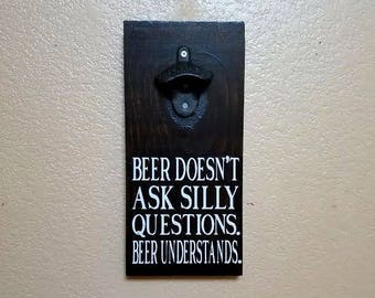 Beer Bottle Opener -Beer Doesn't Ask Silly Questions - Bottle Opener - Groomsmen GIft - Beer Opener - Father's Day Gift - Beer Lover GIft