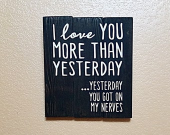 I Love You More Than Yesterday - Yesterday You Got On My Nerves - Sign - Wood Sign - Anniversary Gift  - Wedding Sign - Wedding Gift