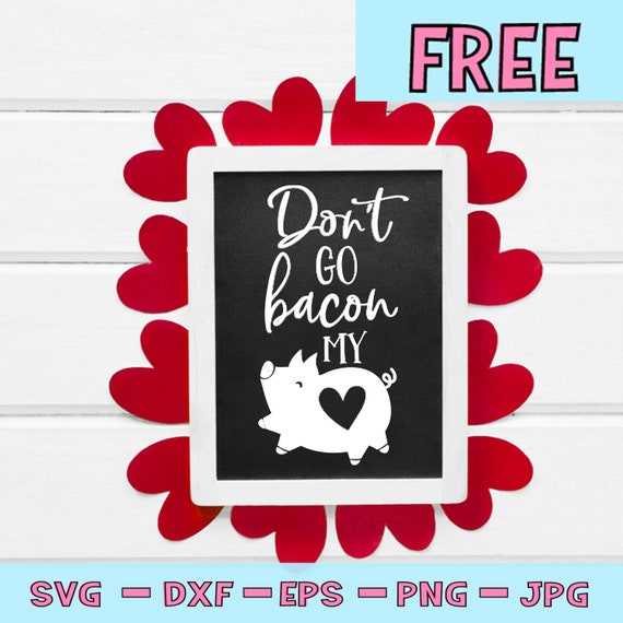 Free Svg File Don T Go Bacon My Heart Svg Valentines Etsy