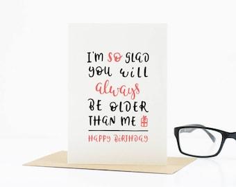 Funny birthday card - I'm so glad you'll always be older than me - funny cards - card for boyfriend - friend birthday card