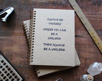 HARDCOVER - Always be yourself unless you can be a unicorn - Letter pressed 5.25 x 7.25 inch journal