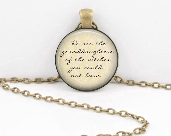 We are the granddaughters of the witches you could not burn  Jewelry Necklace Pendant or Key Ring