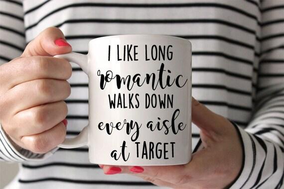 ea9ff8df Target mug I like long romantic walks down every aisle at target, funny  mug, funny coffee cup, girlfriend mug mom mug, mothers day, wife mug