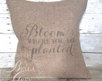 Bloom Where You Are Planted - Burlap Pillow Cover - Housewarming Gift - Graduation Gift - Vintage Farmhouse