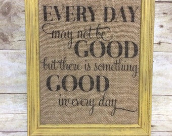 Every Day May Not Be Good But There Is Something Good In Every Day - Inspirational Motivational Sign - Gift for Friend