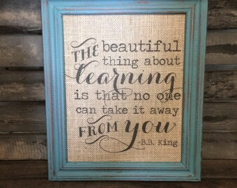 The Beautiful Thing About Learning Is That No One Can Take It Away From You - Burlap Sign or Natural Cotton Art Print B.B. King Teacher Gift