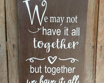 Family Quotes We May Not Have It All Together but Together We Have It All Sign Wooden Wall Sign