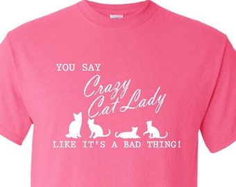 CAT LOVER T-SHIRT, You Say Crazy Cat Lady Like It's A Bad Thing Cat T-Shirt, Cat Lovers, Crazy Cat Lady Tee - Up to a 5X - (G2000) #1388
