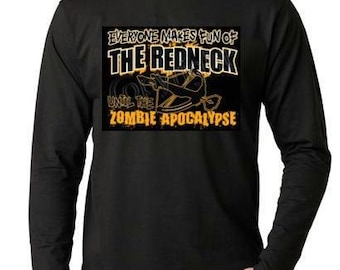 Everyone Makes Fun Of Rednecks Until The Zombie Apocalypse...  Long sleeves shirt  Cool Funny Humorous long sleeve Shirt design
