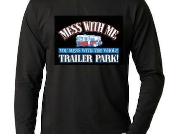 Mess With Me and You Mess With The Whole Trailer Park ...  Long sleeve shirt  Cool Funny Humorous long sleeved T Shirt design sleeves