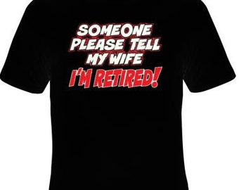 someone please tell my wife im retired t shirt ,screen print Cool Funny Humorous