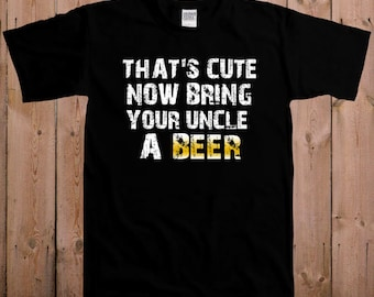 Uncle shirt cool t shirt beer uncle That's cute, now bring your uncle a beer gift for aunt women ladies men youth tshirt T-Shirt Tee shirt