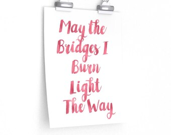 May the Bridges I Burn Light the Way Premium Matte vertical posters