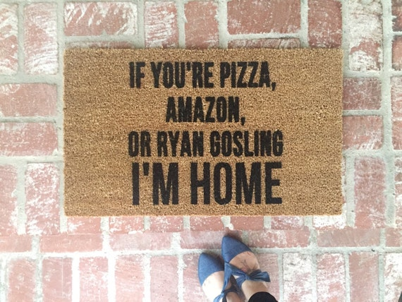 Doormat funny quote: if you're pizza, amazon, or ryan gosling I'm home