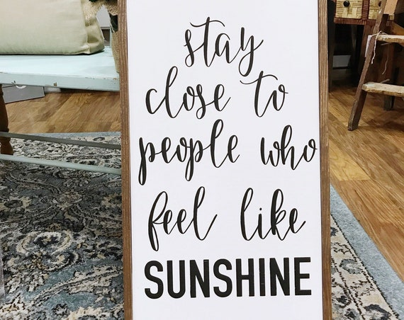 stay close to people who feel like sunshine - wood sign