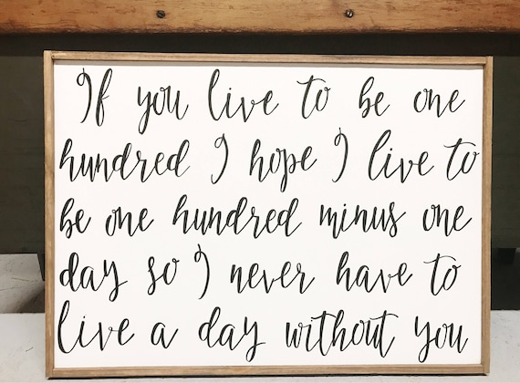 If you live to be one hundred I hope I live to be one hundred minus one day so I never have to live a day without you - Winnie the Pooh